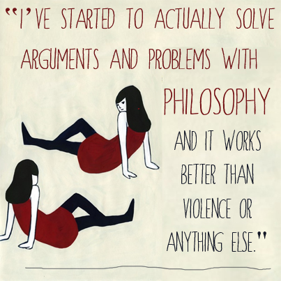 """I've started to actually solve arguments and problems with philosophy, and it works better than violence or anything else."""